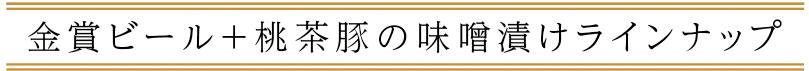 金賞ビール+桃茶豚の味噌漬けラインナップ